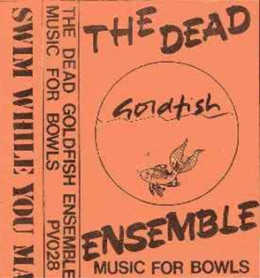 The Dead Goldfish Ensemble – Music for Bowls k7 cover